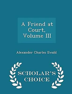 A Friend at Court Volume III  Scholars Choice Edition by Ewald & Alexander Charles