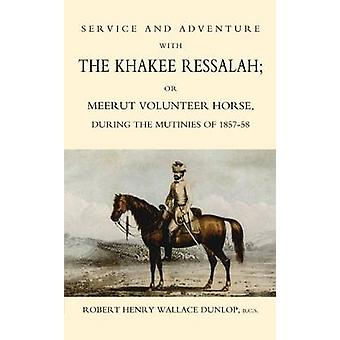 SERVICE AND ADVENTURE WITH THE KHAKEE RESSALAH OR MEERUT VOLUNTEER HORSE DURNG THE MUTINIES OF 185758 by Henry Wallace Dunlop & B.C.S & Robert