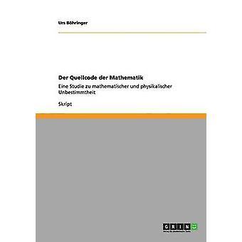 Der Quellcode der MathematikEine Studie zu mathematischer und physikalischer Unbestimmtheit von Bhringer & Urs