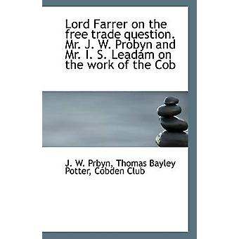 Lord Farrer on the Free Trade Question. Mr. J. W. Probyn and Mr. I. S