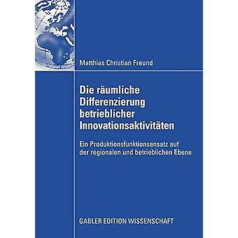 Die rumliche Differenzierung betrieblicher Innovationsaktivitten Ein Produktionsfunktionsansatz auf der regionalen und betrieblichen Ebene av Freund & Matthias C.