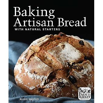 Baking Artisan Bread with Natural Starters by Mark Friend