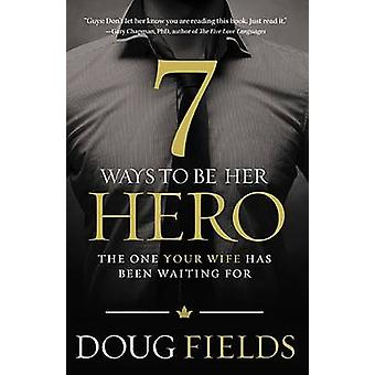 7 Ways to Be Her Hero  The One Your Wife Has Been Waiting For by Doug Fields