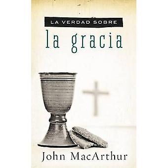 La verdad sobre la gracia by John F. MacArthur