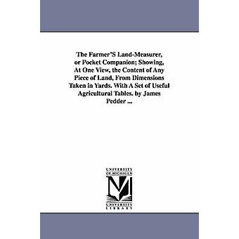 The FarmerS LandMeasurer or Pocket Companion Showing At One View the Content of Any Piece of Land From Dimensions Taken in Yards. With A Set of Useful Agricultural Tables. by James Pedder ... by Pedder & James
