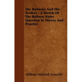 The Railways and the Traders  A Sketch of the Railway Rates Question in Theory and Practice by Acworth & William Mitchell