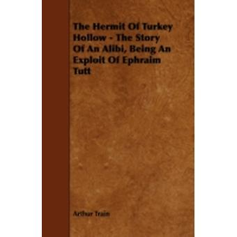 The Hermit of Turkey Hollow  The Story of an Alibi Being an Exploit of Ephraim Tutt by Train & Arthur Cheney
