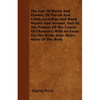 The Law Of Baron And Femme Of Parent And Child Guardian And Ward Master And Servant And Of The Powers Of The Courts Of Chancery With An Essay On The Terms Heir Heirs Heirs Of The Body by Reeve & Tapping