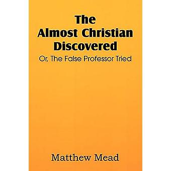 The Almost Christian Discovered Or the False Professor Tried by Mead & Matthew