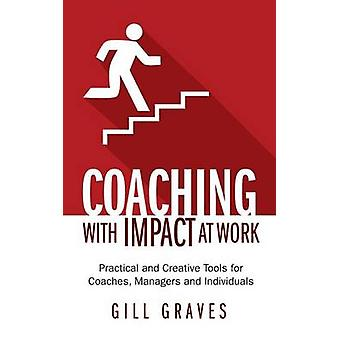 Coaching with Impact at Work  Practical and Creative Tools for Coaches Managers and Individuals by Graves & Gill