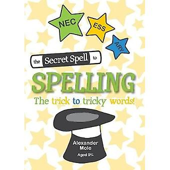 The Secret Spell To Spelling The trick to tricky words by Mole & Alexander