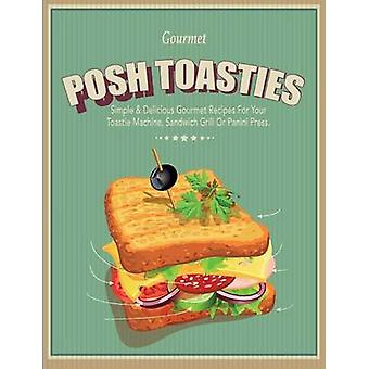 Posh Toasties Simple  Delicious Gourmet Recipes For Your Toastie Machine Sandwich Grill Or Panini Press by CookNation