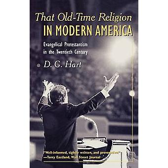 That OldTime Religion in Modern America Evangelical Protestantism in the Twentieth Century by Hart & Darryl G.
