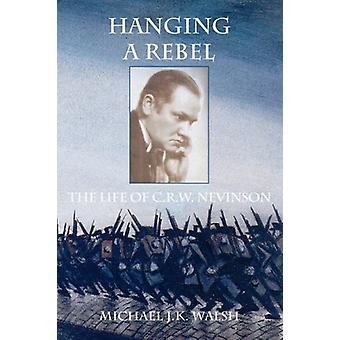 Hanging a Rebel - The Life of C.R.W. Nevinson by Michael J. K. Walsh -