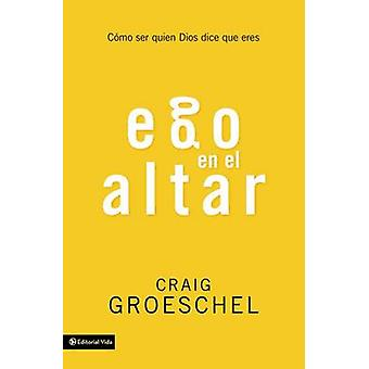 EGO En El Altar - Como Ser Quien Dios Dice Que Eres by Craig Groeschel