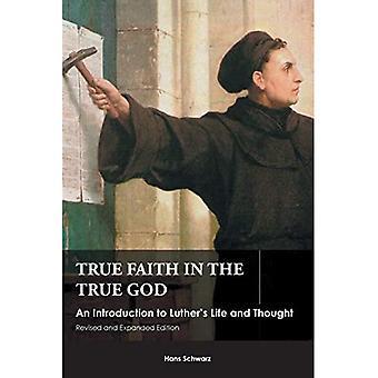 Wahren Glauben an den wahren Gott: eine Einführung in Luthers Leben und denken