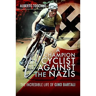 A Champion Cyclist Against the Nazis  The Incredible Life of Gino Bartali by Alberto Toscano