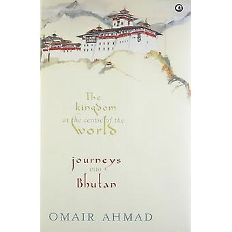 The Kingdom At The Centre Of The World - Journeys Into Bhutan by Omair