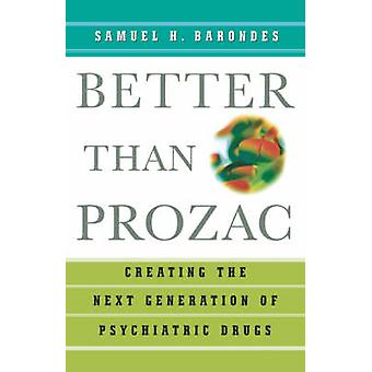 Better Than Prozac Creating the Next Generation of Psychiatric Drugs by Barondes & Samuel H.