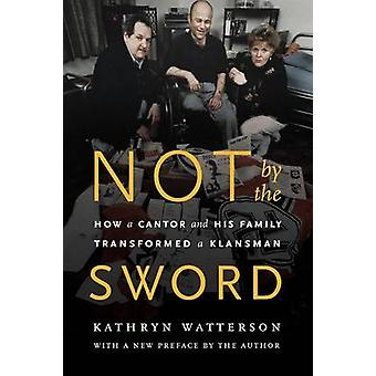 Not by the Sword How a Cantor and His Family Transformed a Klansman by Watterson & Kathryn