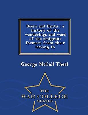 Boers and Bantu  a history of the wanderings and wars of the emigrant farmers from their leaving th  War College Series by Theal & George McCall