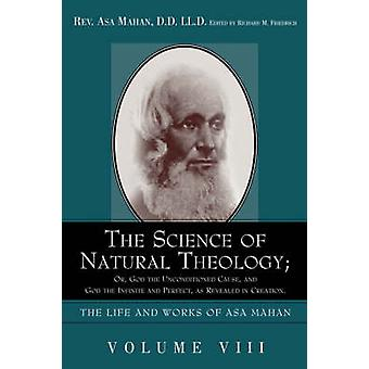 The Science of Natural Theology Or God the Unconditioned Cause and God the Infinite and Perfect as Revealed in Creation. by Mahan & Asa