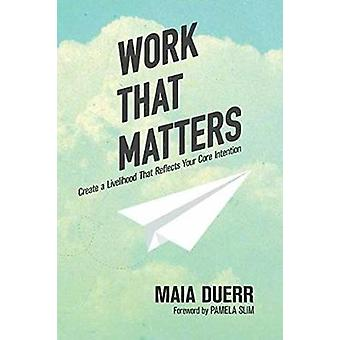 Work That Matters - Create a Livelihood That Reflects Your Core Intent