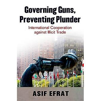 Governing Guns Preventing Plunder International Cooperation Against Illicit Trade by Efrat & Asif