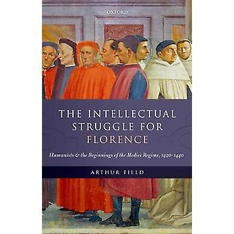 The Intellectual Struggle for Florence by Field & Arthur Associate Professor of History Emeritus & Associate Professor of History Emeritus & Department of History & Indiana University & Bloomington
