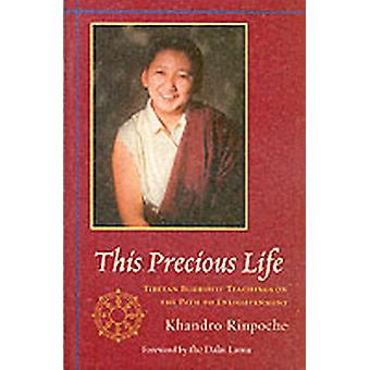 This Precious Life  Tibetan Buddhist Teachings on the Path to Enlightenment by Khandro
