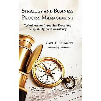 Strategy and Business Process Management  Techniques for Improving Execution Adaptability and Consistency by Lehmann & Carl F.