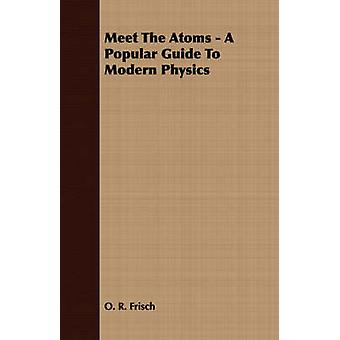Meet The Atoms  A Popular Guide To Modern Physics by Frisch & O. R.