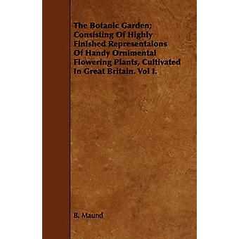 The Botanic Garden Consisting Of Highly Finished Representaions Of Handy Ornimental Flowering Plants Cultivated In Great Britain. Vol I. by Maund & B.