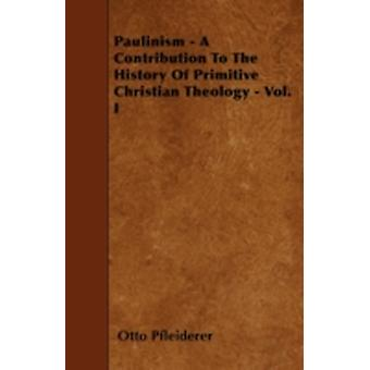 Paulinism  A Contribution To The History Of Primitive Christian Theology  Vol. I by Pfleiderer & Otto