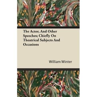 The Actor and Other Speeches Chiefly on Theatrical Subjects and Occasions by Winter & William