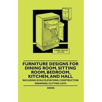 Furniture Designs for Dining Room Sitting Room Bedroom Kitchen and Hall  Including Scale Elevations Construction Drawings Cutting Lists by Anon