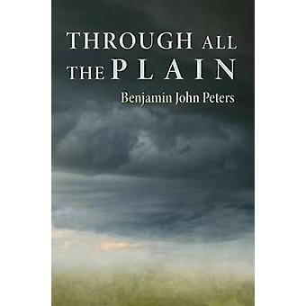 Through All the Plain by Peters & Benjamin John