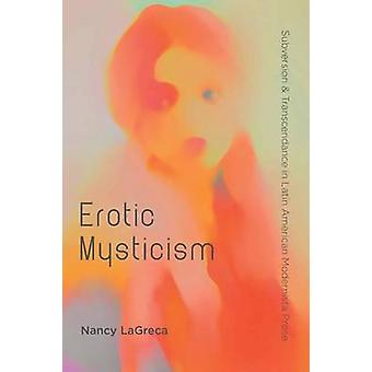 Erotic Mysticism - Subversion and Transcendence in Latin by Nancy LaGr