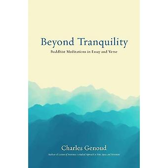Beyond Tranquility  Buddhist Meditations in Essay and Verse by Charles Genoud