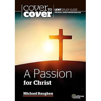 A Passion for Christ - Cover to Cover Lent Study Guide by Michael Baug