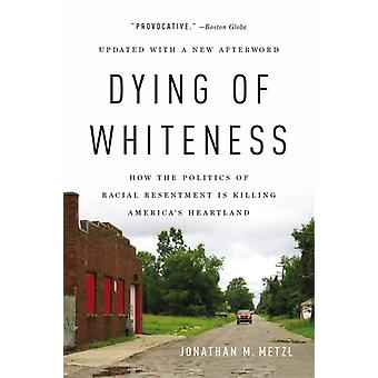 Dying of Whiteness  How the Politics of Racial Resentment Is Killing Americas Heartland by Jonathan M Metzl
