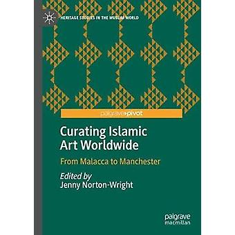 Curating Islamic Art Worldwide - From Malacca to Manchester by Jenny N