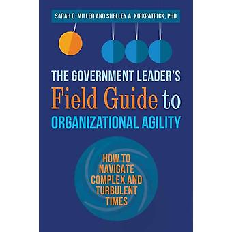 The Government Leaders Field Guide to Organizational Agility by Sarah MillerShelley Kirkpatrick
