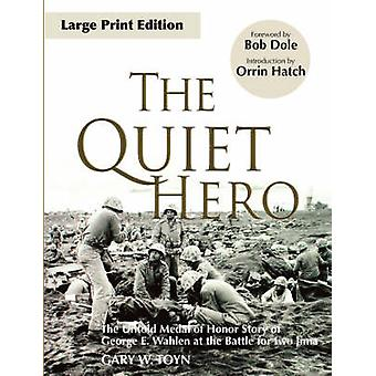 The Quiet Hero The Untold Medal of Honor Story of George E. Wahlen at the Battle for Iwo Jima by Toyn & Gary & W