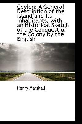 Ceylon A General Description of the Island and Its Inhabitants with an Historical Sketch of the Co by Marshall & Henry