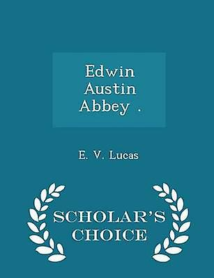 Edwin Austin Abbey .  Scholars Choice Edition by Lucas & E. V.