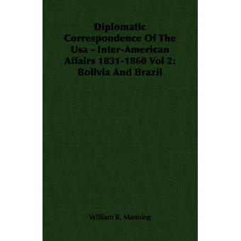 Diplomatic Correspondence Of The Usa  InterAmerican Affairs 18311860 Vol 2 Bolivia And Brazil by Manning & William R.