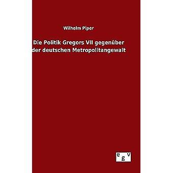 Die Politik Gregors VII gegenber der deutschen Metropolitangewalt by Piper & Wilhelm