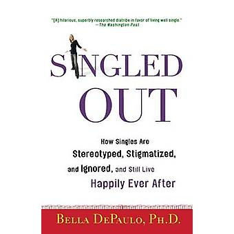 Singled Out - How Singles Are Stereotyped - Stigmatized - and Ignored
