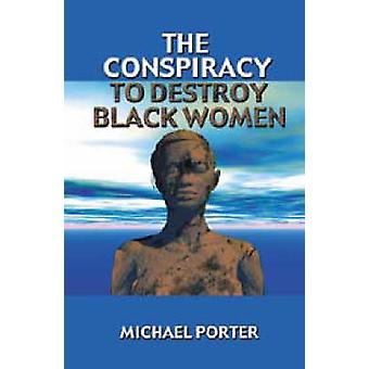 The Conspiracy to Destroy Black Women by Michael Porter - 97809135437
